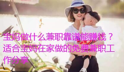 宝妈做什么兼职靠谱能赚钱?适合宝妈在家做的免费兼职工作分享