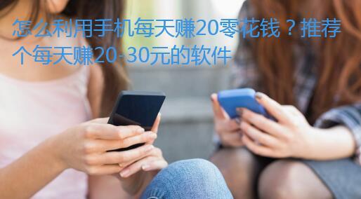 怎么利用手机每天赚20零花钱?推荐个每天赚20-30元的软件