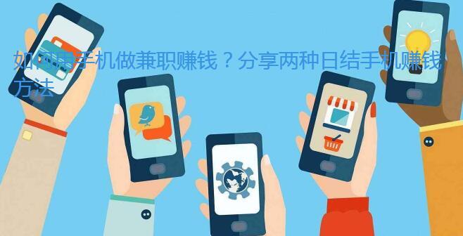 如何用手机做兼职赚钱?分享两种日结手机赚钱方法