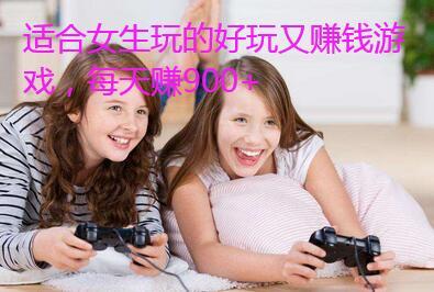 适合女生玩的好玩又赚钱游戏,每天赚900+