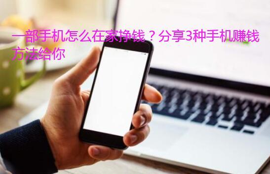 一部手机怎么在家挣钱?分享3种手机赚钱方法给你