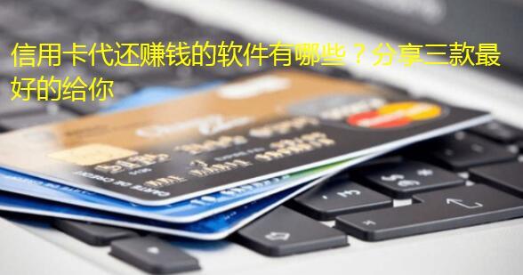 信用卡代还赚钱的软件有哪些?分享三款最好的给你