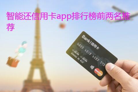 智能还信用卡app排行榜前两名推荐,(最智能的代还软件)
