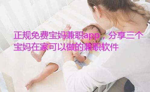 正规免费宝妈兼职app,分享三个宝妈在家可以做的兼职软件