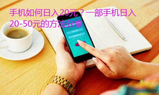 手机如何日入20元?一部手机日入20-50元的方法分享