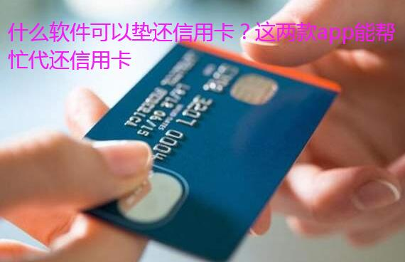 什么软件可以垫还信用卡?这两款app能帮忙代还信用卡