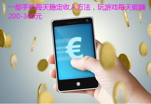 一部手机每天稳定收入方法,玩游戏每天能赚200-300元