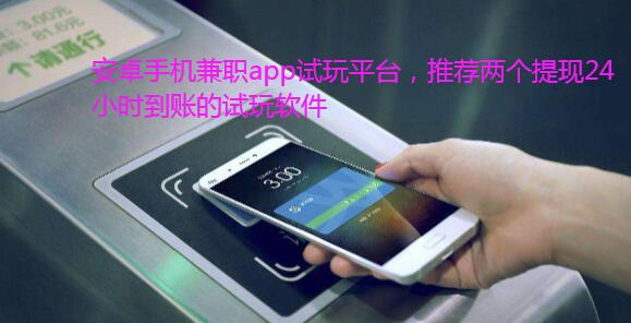 安卓手机兼职app试玩平台,推荐两个提现24小时到账的试玩软件