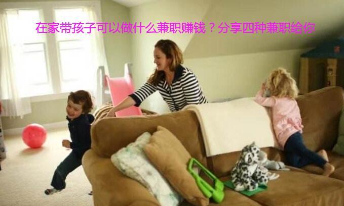 在家带孩子可以做什么兼职赚钱?分享四种兼职给你