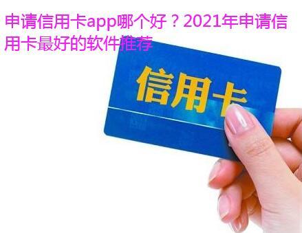 申请信用卡app哪个好?2021年申请信用卡最好的软件推荐