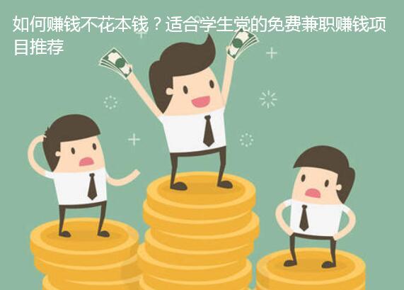如何赚钱不花本钱?适合学生党的免费兼职赚钱项目推荐