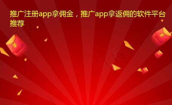 推广注册app拿佣金,推广app拿返佣的软件平台推荐