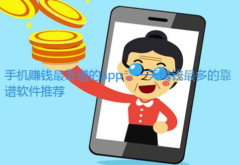 手机赚钱最靠谱的app,一天赚钱最多的靠谱软件推荐