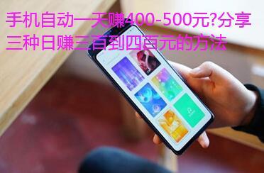 手机自动一天赚400-500元?分享三种日赚四百到五百元的方法