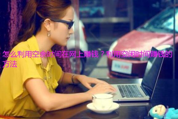 怎么利用空余时间在网上赚钱?利用空闲时间赚钱的方法
