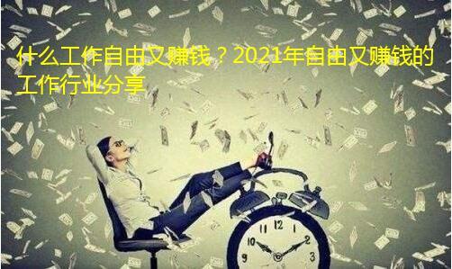什么工作自由又赚钱?2021年自由又赚钱的工作行业分享