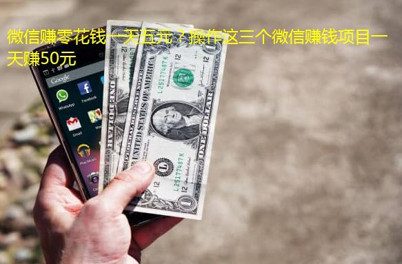 微信赚零花钱一天五元?操作这三个微信赚钱项目一天赚50元