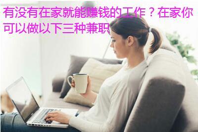 有没有在家就能赚钱的工作?在家你可以做以下三种兼职