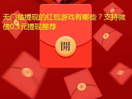 无门槛提现的红包游戏有哪些?支持微信0.3元提现推荐
