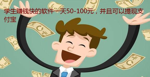 学生赚钱快的软件一天50-100元,并且可以提现支付宝