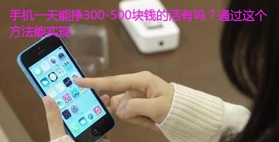 手机一天能挣300-500块钱的活有吗?通过这个方法能实现