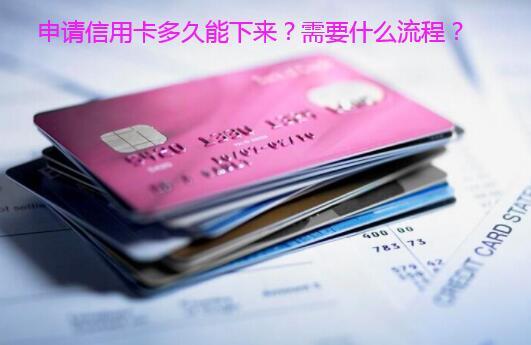 申请信用卡多久能下来?需要什么流程?