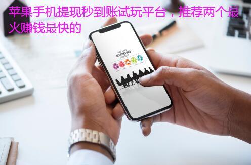 苹果手机提现秒到账试玩平台,推荐两个最火赚钱最快的