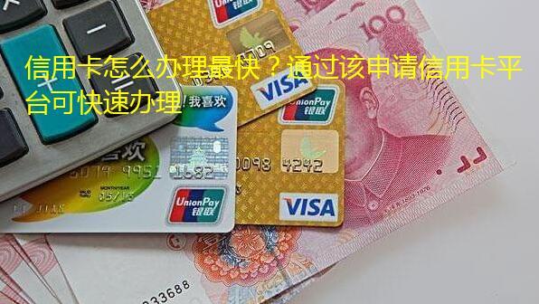 信用卡怎么办理最快?通过该申请信用卡平台可快速办理