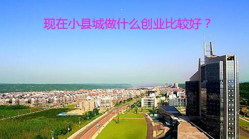 现在小县城做什么创业比较好?