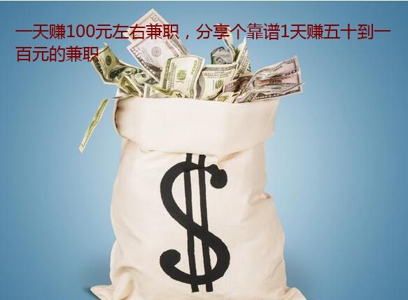 一天赚100元左右兼职,分享个靠谱1天赚五十到一百元的兼职