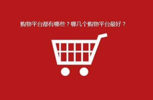 购物平台都有哪些?哪几个购物平台最好?