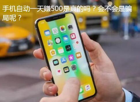 手机自动一天赚500是真的吗?会不会是骗局呢?
