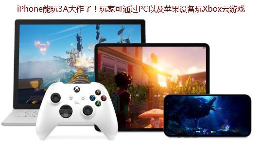 iPhone能玩3A大作了!玩家可通过PC以及苹果设备玩Xbox云游戏