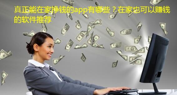 真正能在家挣钱的app有哪些?在家也可以赚钱的软件推荐