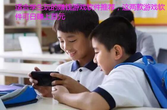 适合学生玩的赚钱游戏软件推荐,这两款游戏软件可日赚上百元